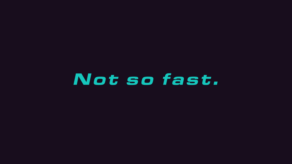 Not so fast.