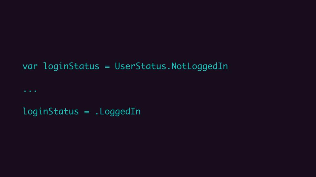 var loginStatus = UserStatus.NotLoggedIn ... lo...
