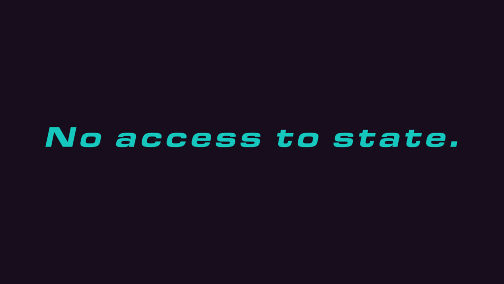 No access to state.
