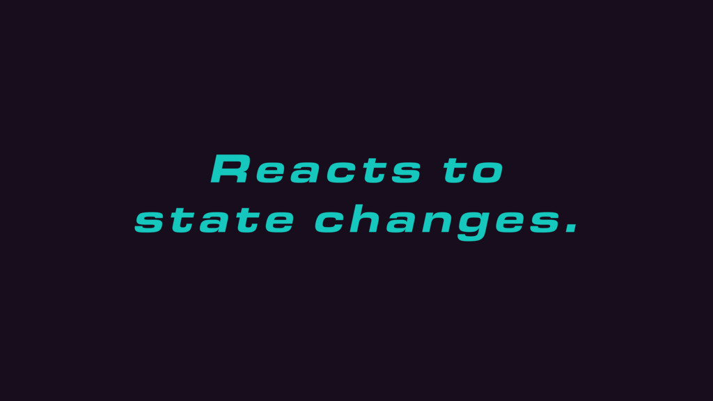 Reacts to state changes.