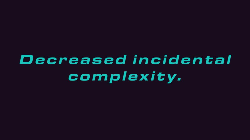 Decreased incidental complexity.