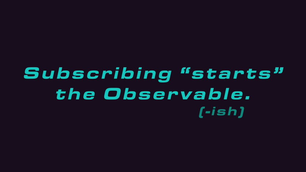 """Subscribing """"starts"""" the Observable. (-ish)"""