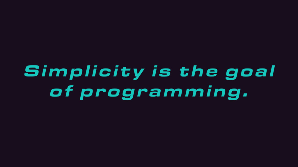 Simplicity is the goal of programming.