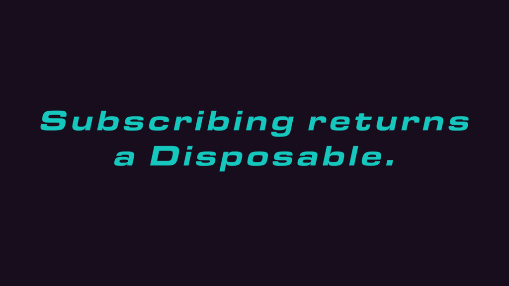 Subscribing returns a Disposable.