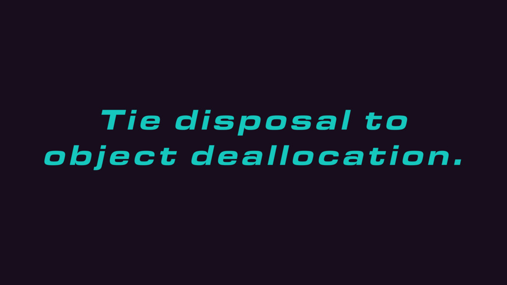 Tie disposal to object deallocation.