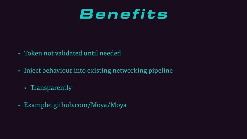 Benefits • Token not validated until needed • I...