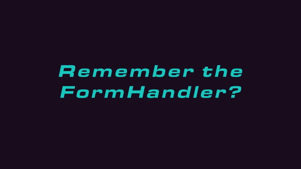 Remember the FormHandler?