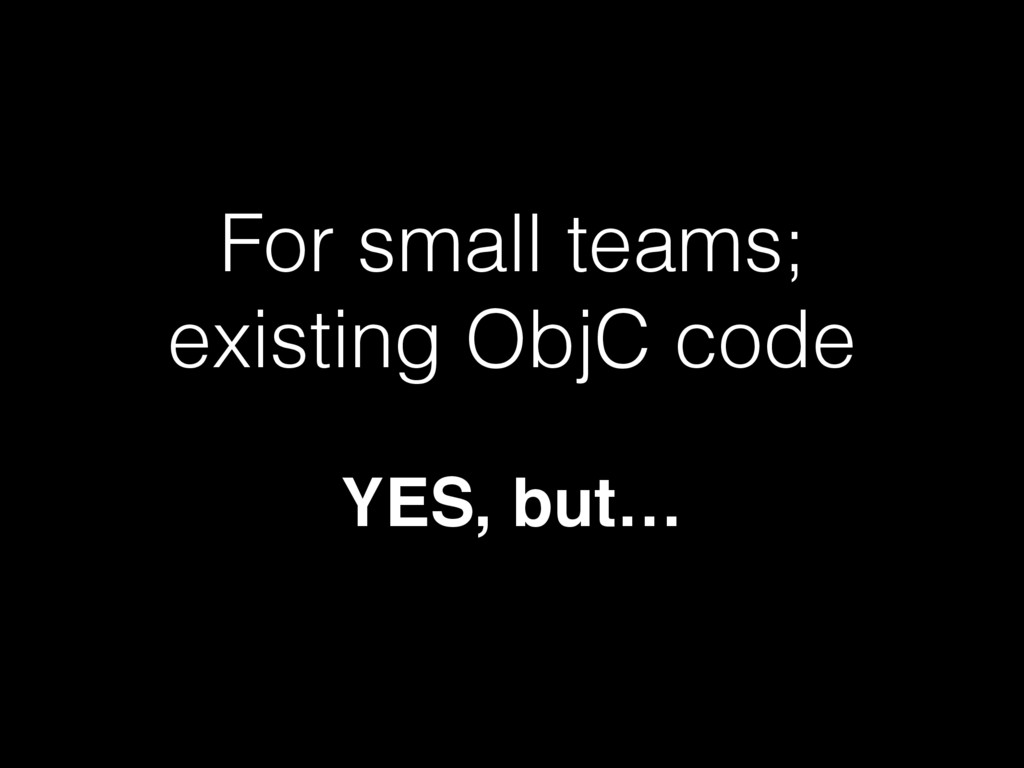For small teams; existing ObjC code YES, but…