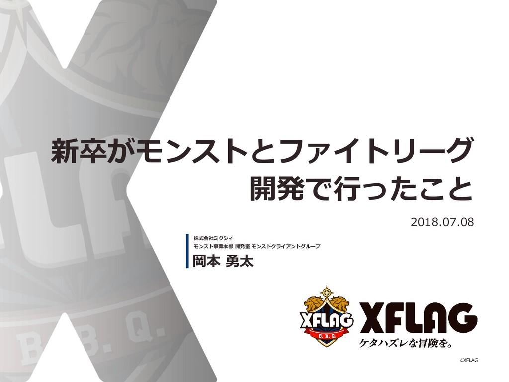 新卒がモンストとファイトリーグ 開発で行ったこと 2018.07.08 岡本 勇太 株式会社ミ...