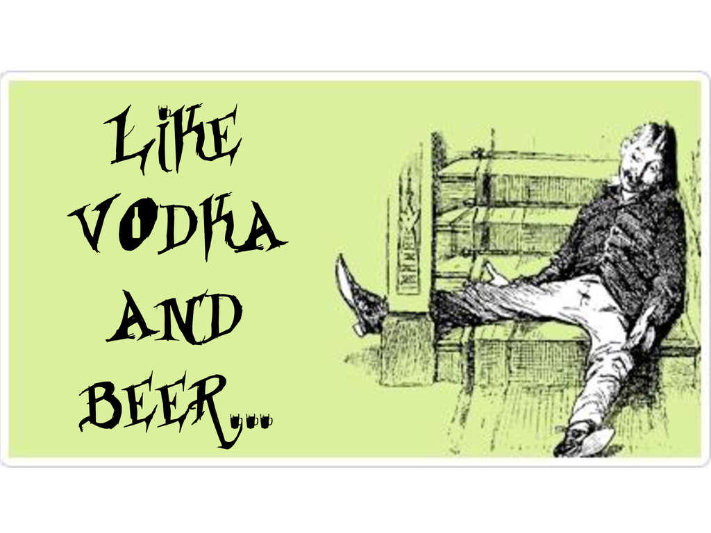 Like vodka and beer…