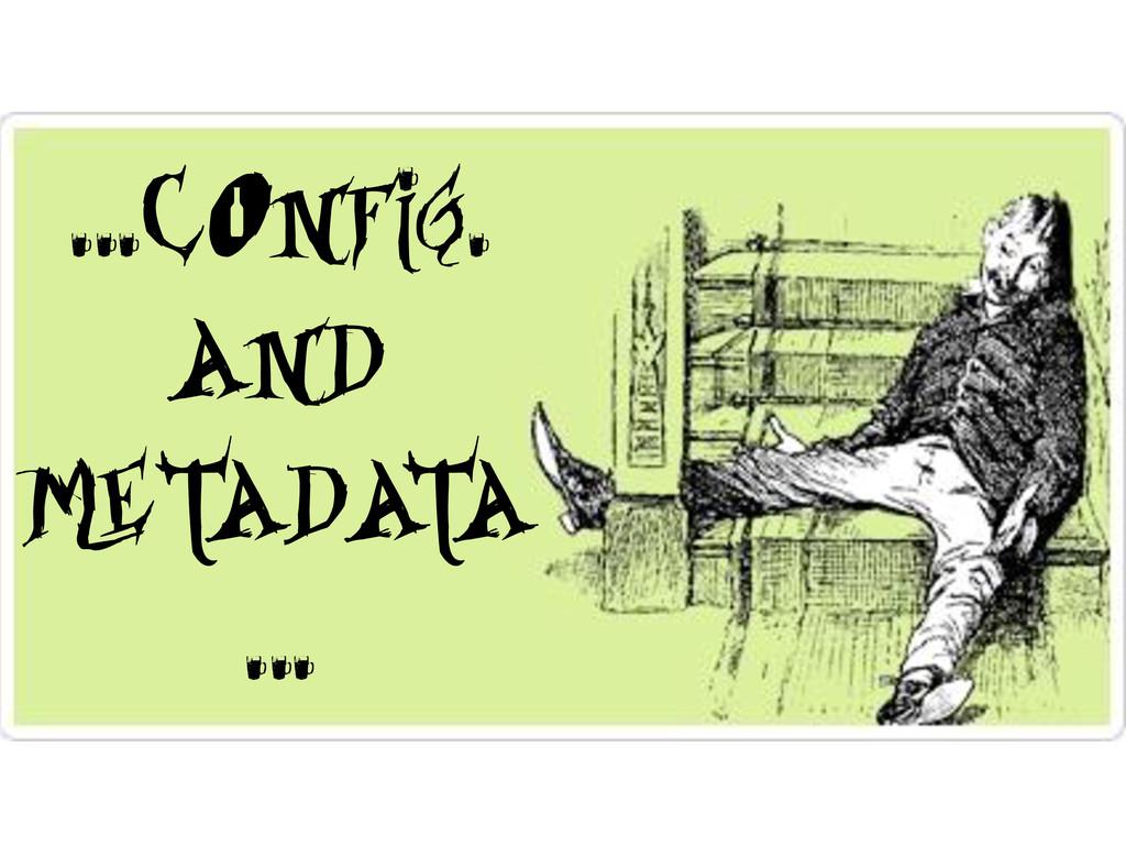 …Config. and Metadata …