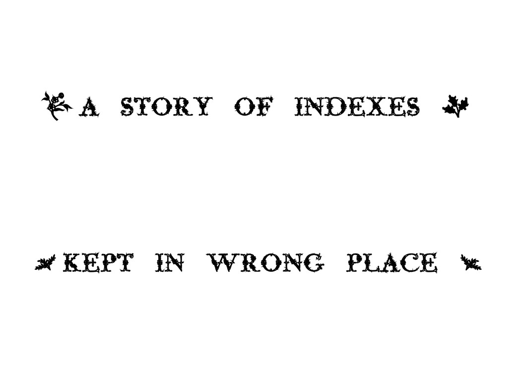 , A STORY OF INDEXES + < KEPT IN WRONG PLACE >