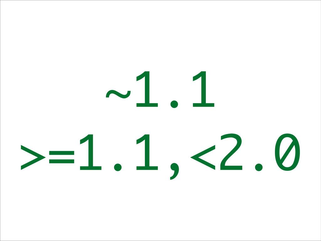 ~1.1 >=1.1,<2.0
