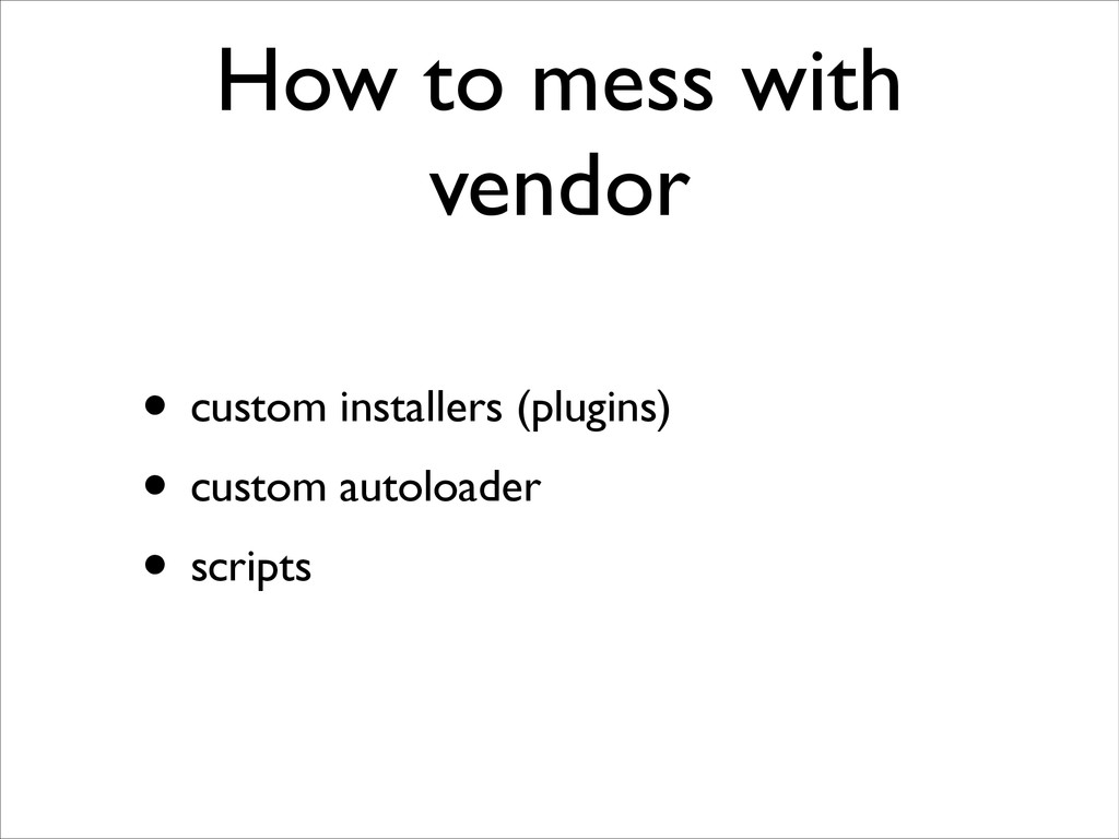 How to mess with vendor • custom installers (pl...