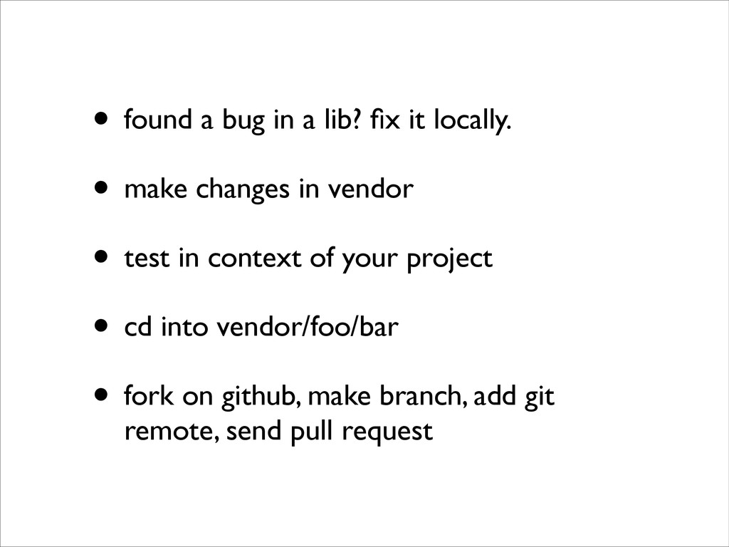 • found a bug in a lib? fix it locally.	 