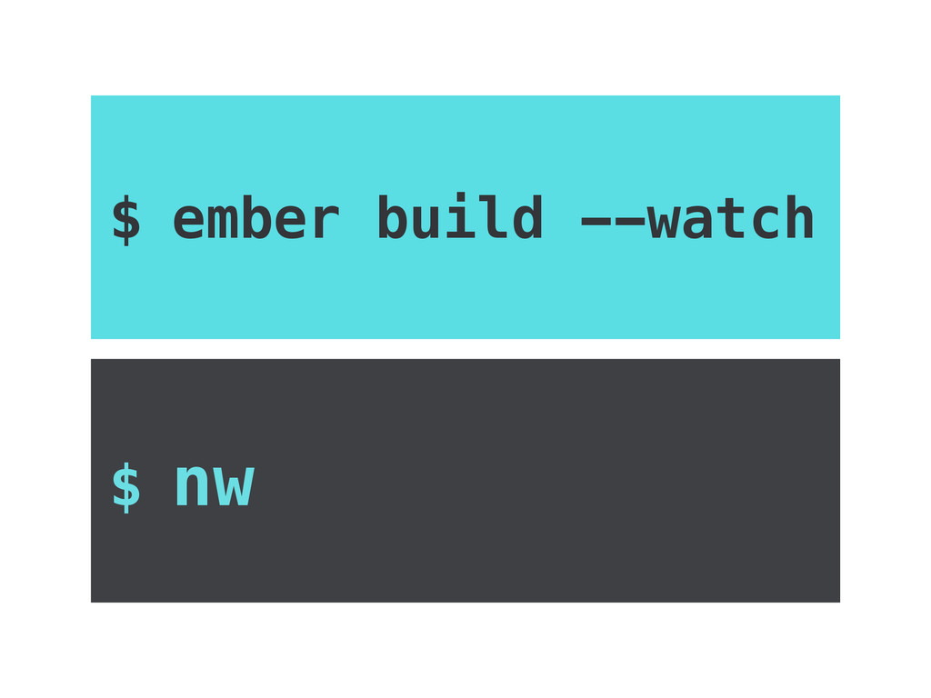$ ember build --watch $ nw