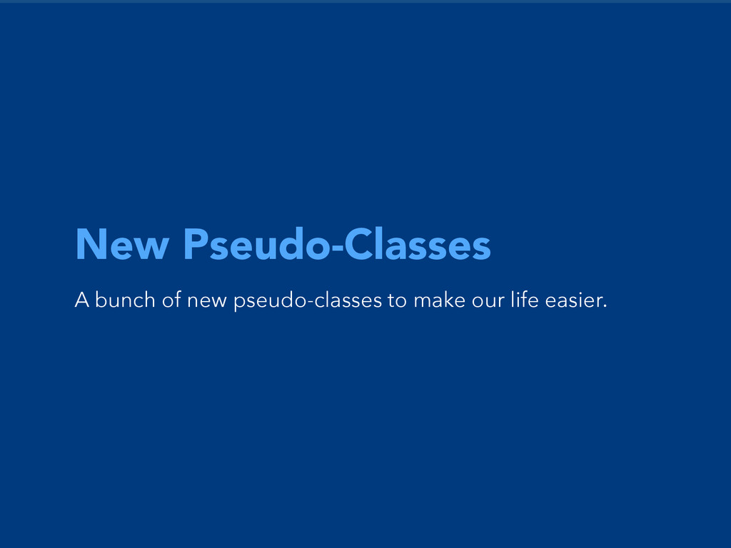 New Pseudo-Classes A bunch of new pseudo-classe...
