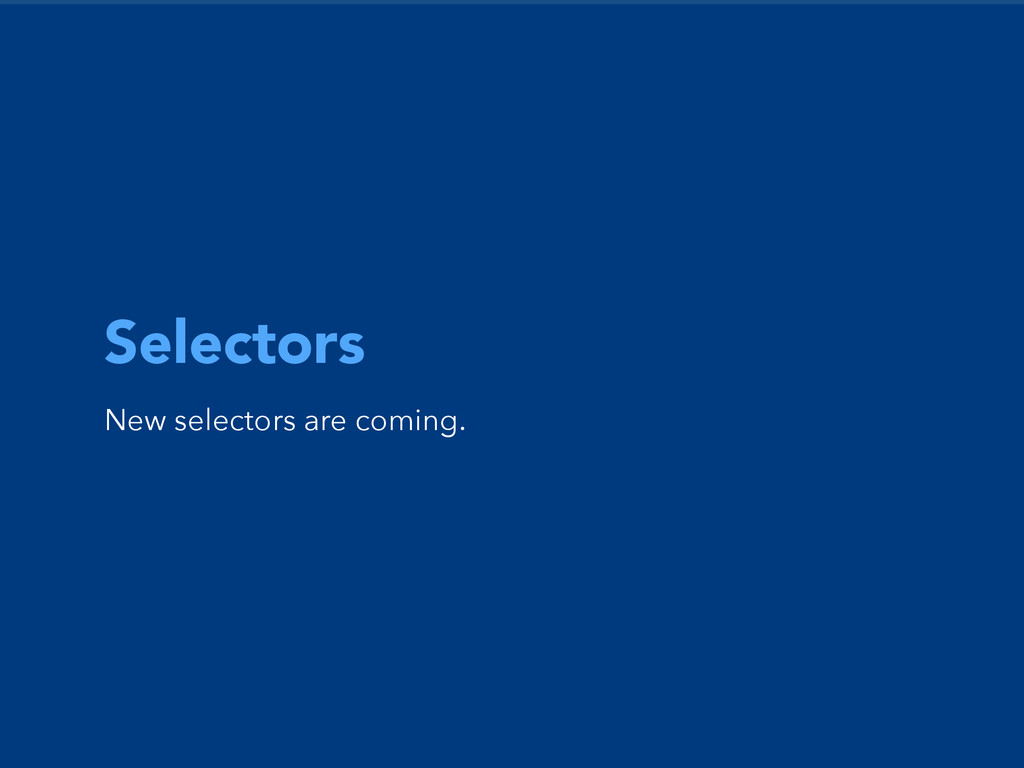 Selectors New selectors are coming.