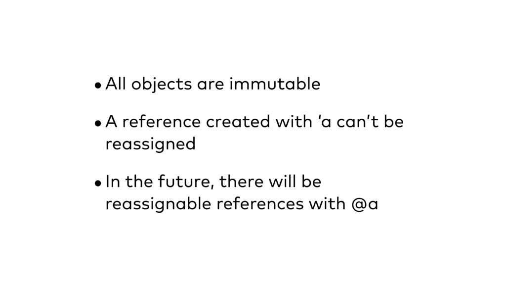 •All objects are immutable •A reference created...