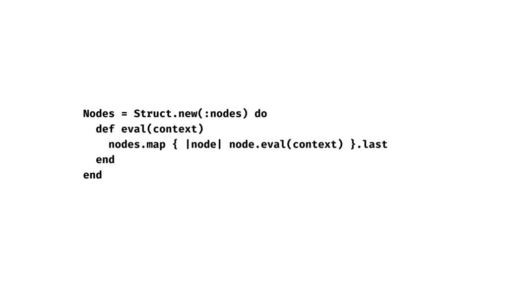 Nodes = Struct.new(:nodes) do def eval(context)...