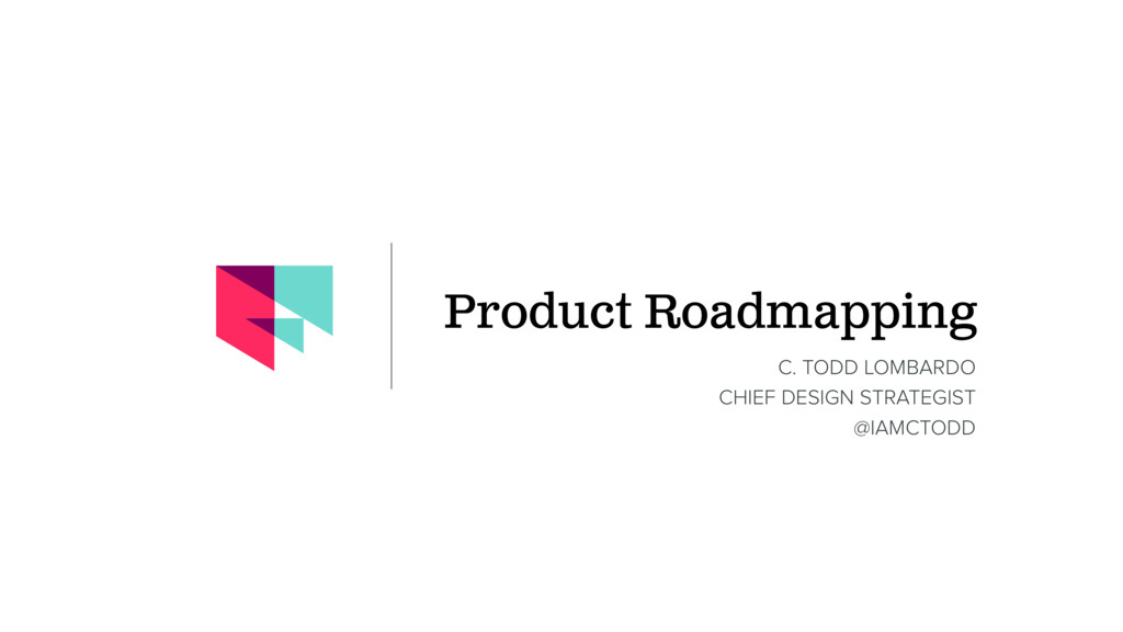 Product Roadmapping C. TODD LOMBARDO CHIEF DESI...