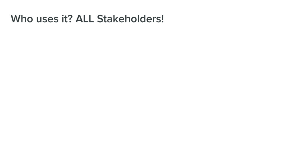 Who uses it? ALL Stakeholders!