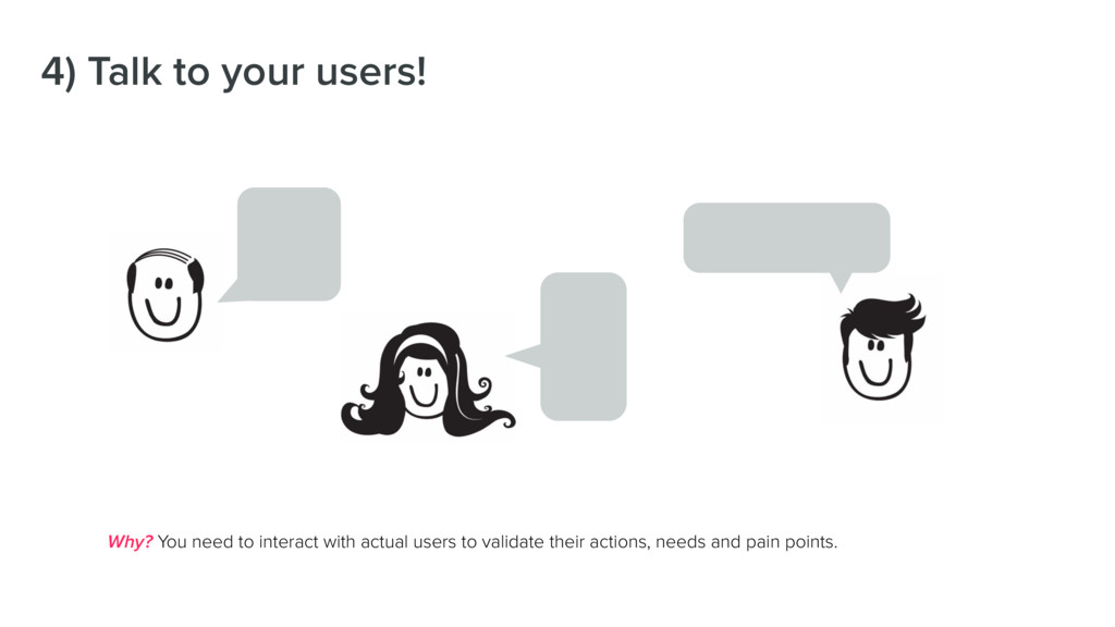 4) Talk to your users! Why? You need to interac...