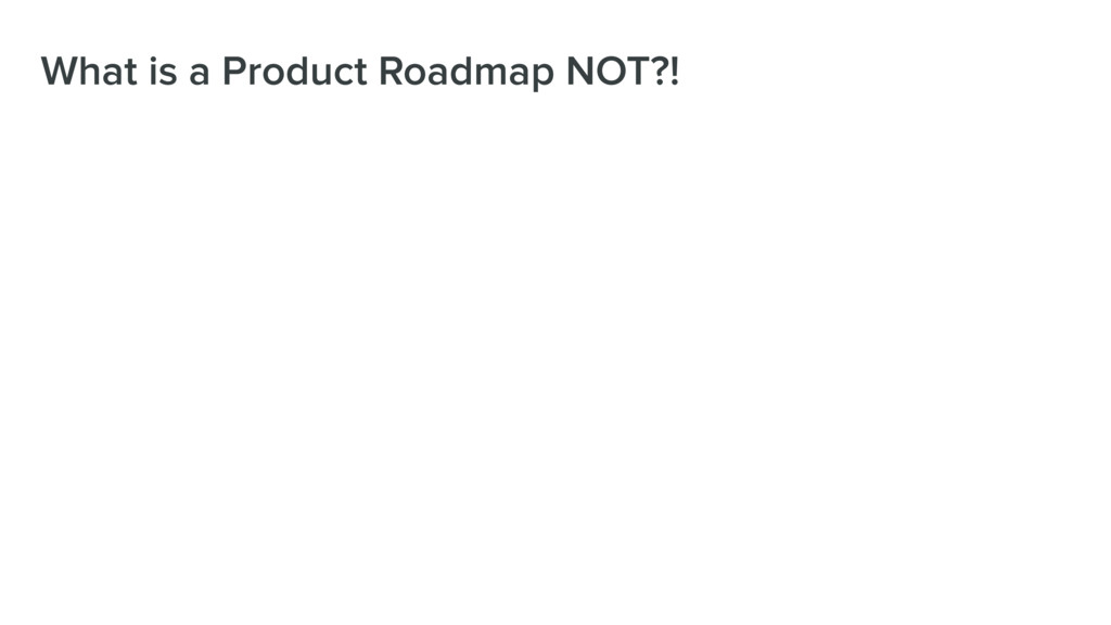 What is a Product Roadmap NOT?!