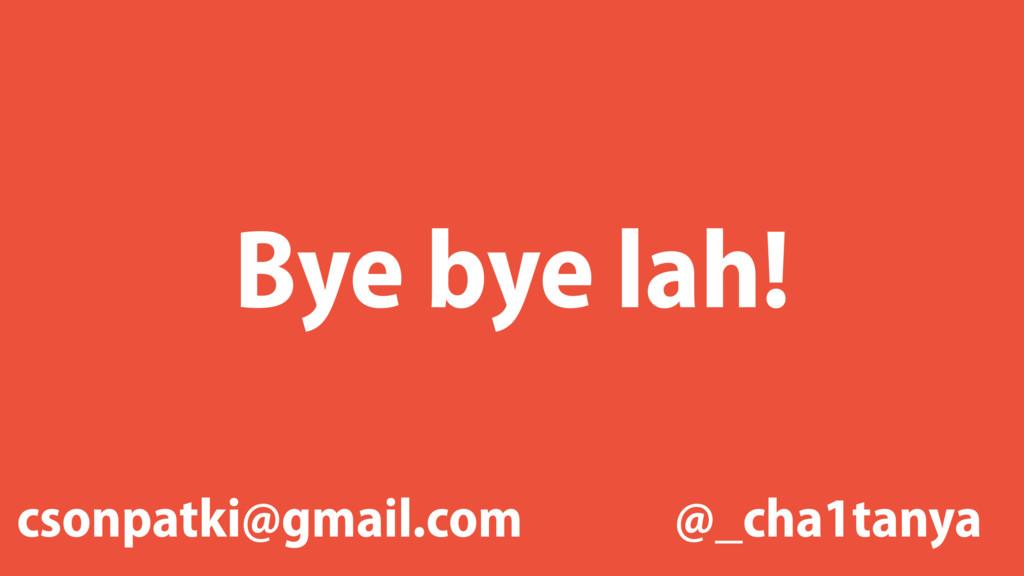 Bye bye lah! @_cha1tanya csonpatki@gmail.com