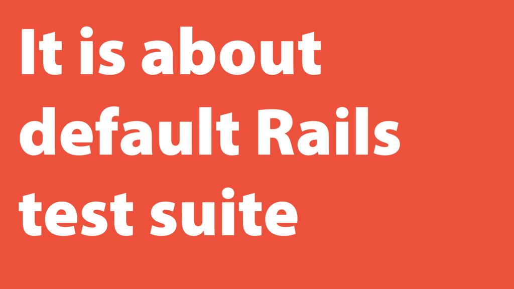 It is about default Rails test suite