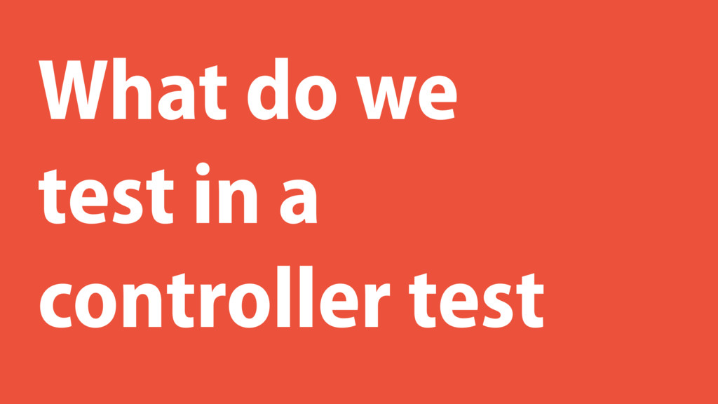 What do we test in a controller test