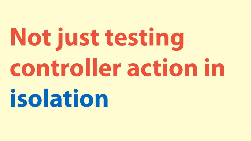 Not just testing controller action in isolation