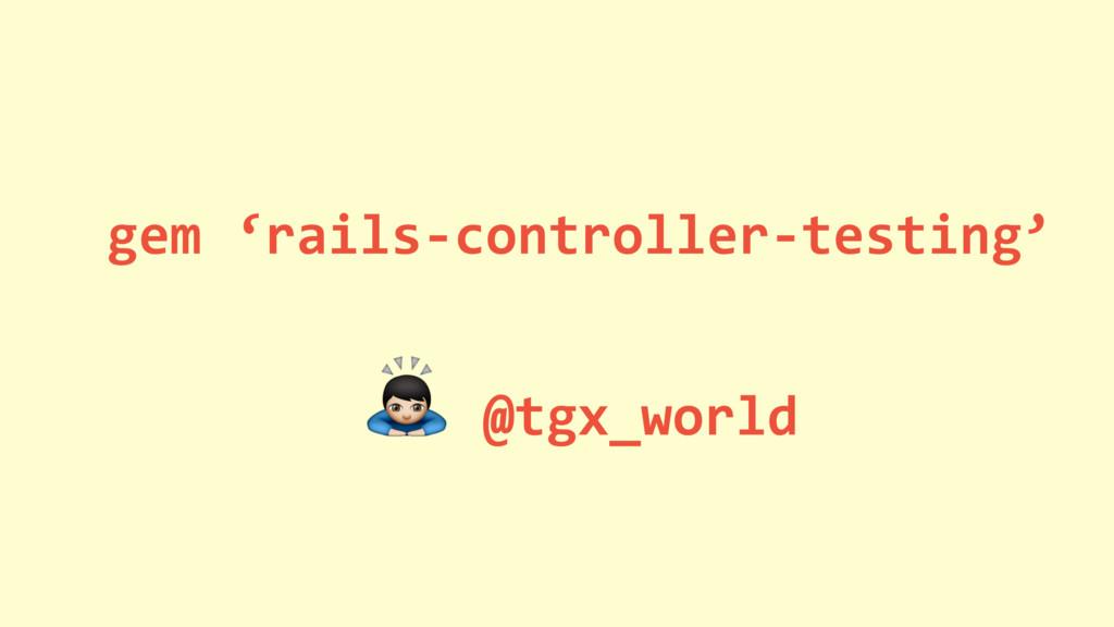 gem 'rails-controller-testing' % @tgx_world