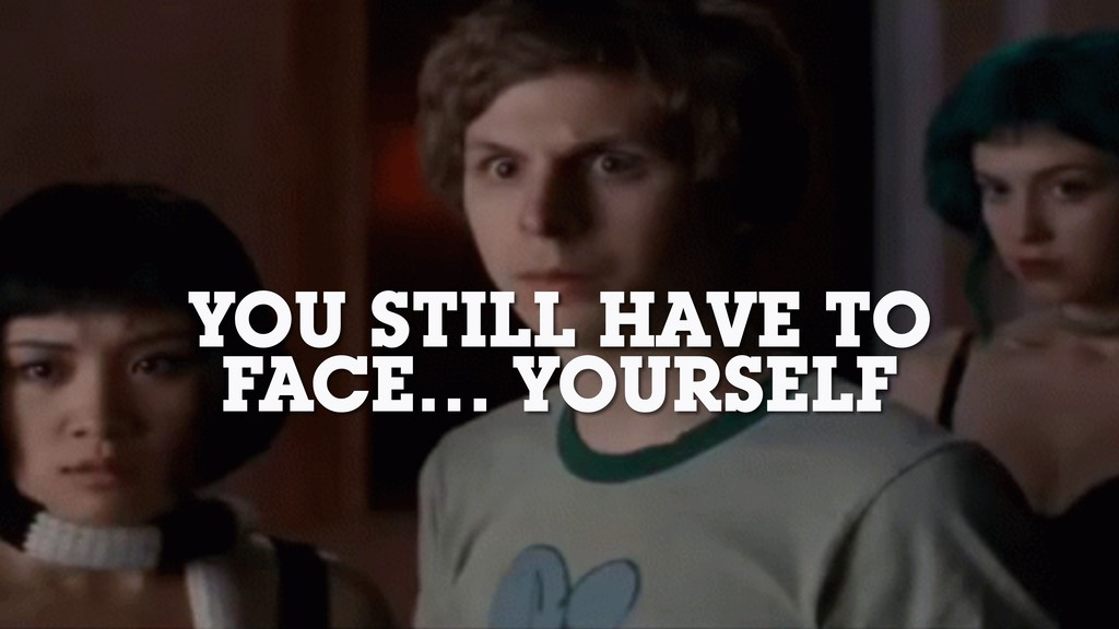 YOU STILL HAVE TO FACE… YOURSELF