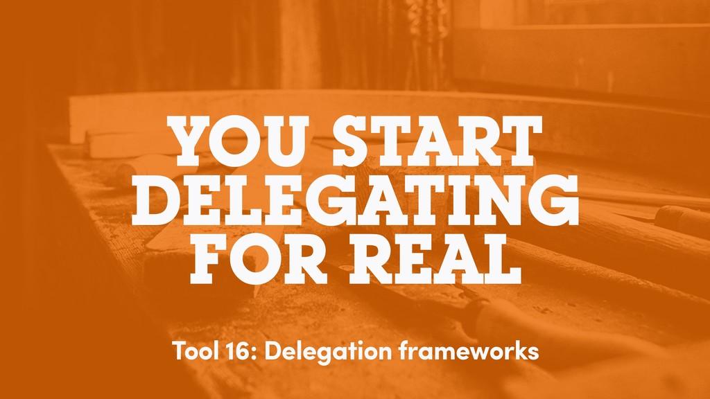 YOU START DELEGATING FOR REAL Tool 16: Delegati...