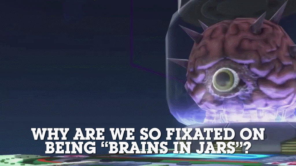 """WHY ARE WE SO FIXATED ON BEING """"BRAINS IN JARS""""?"""