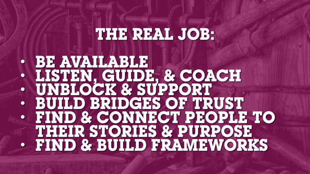 THE REAL JOB: • BE AVAILABLE • LISTEN, GUIDE, &...