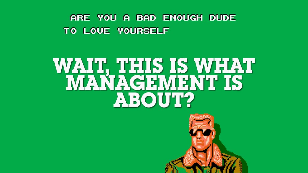 WAIT, THIS IS WHAT MANAGEMENT IS ABOUT?