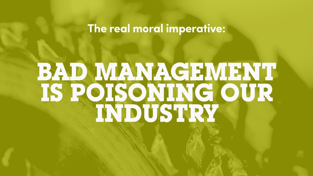BAD MANAGEMENT IS POISONING OUR INDUSTRY The re...