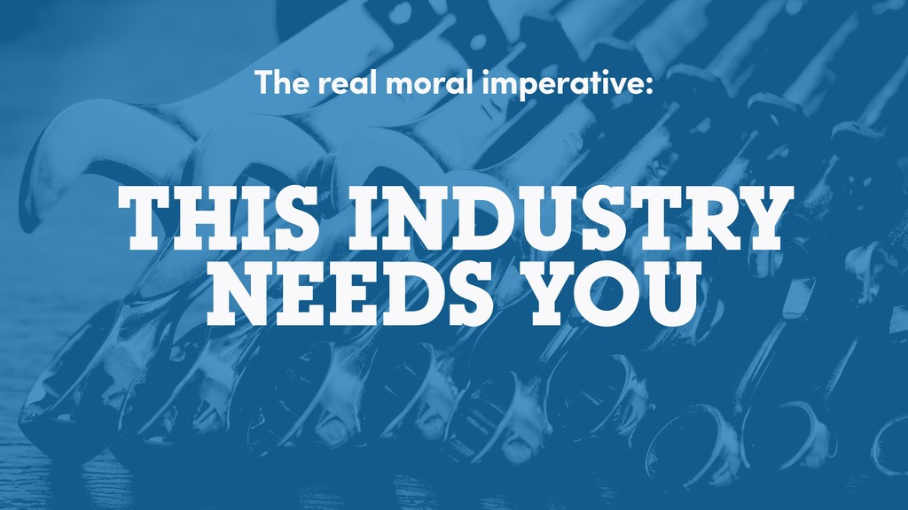 THIS INDUSTRY NEEDS YOU The real moral imperati...