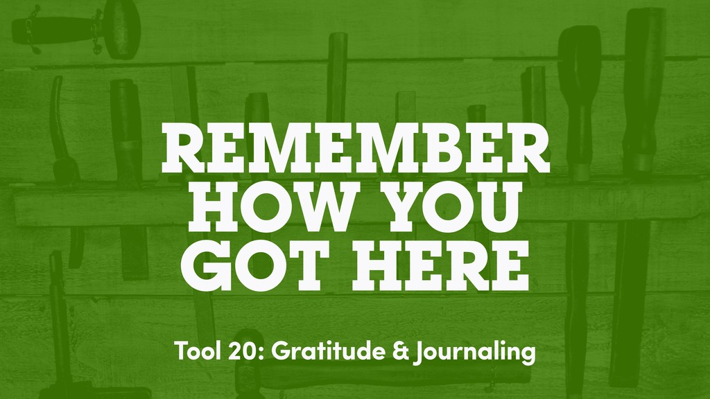 REMEMBER HOW YOU GOT HERE Tool 20: Gratitude & ...
