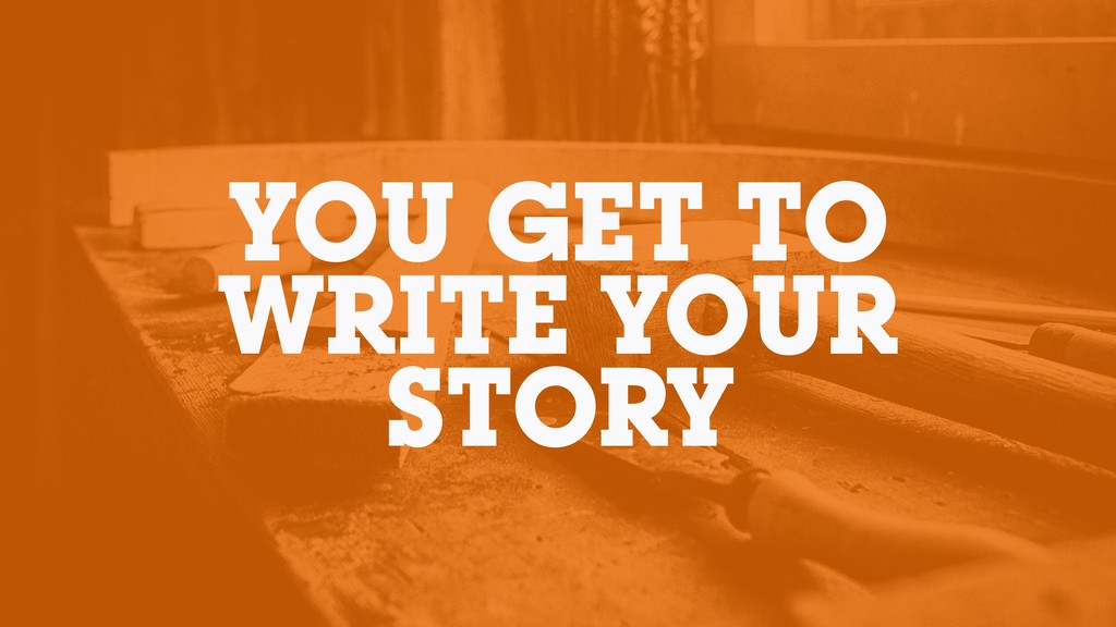 YOU GET TO WRITE YOUR STORY
