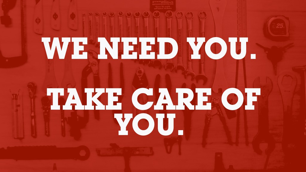 WE NEED YOU. TAKE CARE OF YOU.