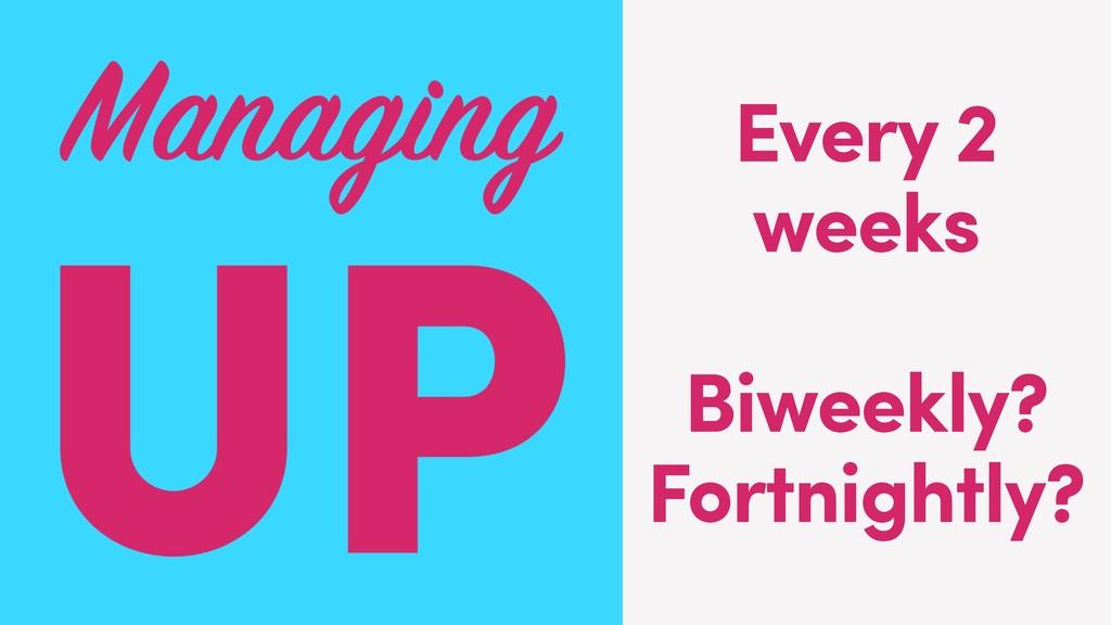 Every 2 weeks Biweekly? Fortnightly?