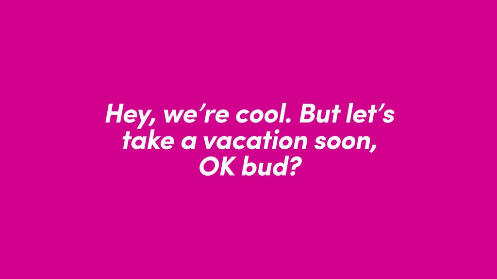 Hey, we're cool. But let's take a vacation soon...