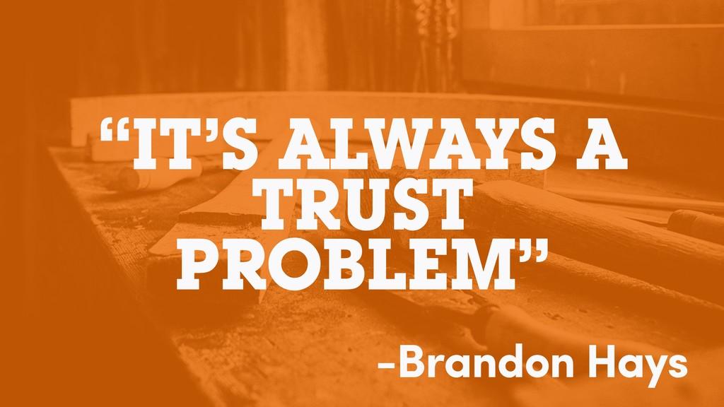 """IT'S ALWAYS A TRUST PROBLEM"" -Brandon Hays"