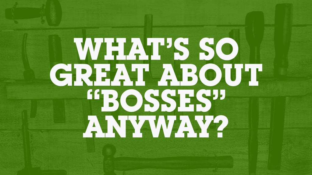 """WHAT'S SO GREAT ABOUT """"BOSSES"""" ANYWAY?"""