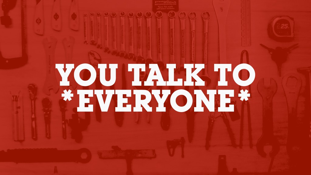YOU TALK TO *EVERYONE*