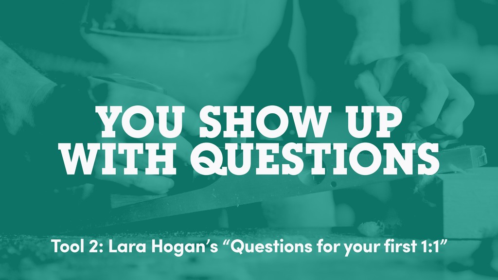 YOU SHOW UP WITH QUESTIONS Tool 2: Lara Hogan's...