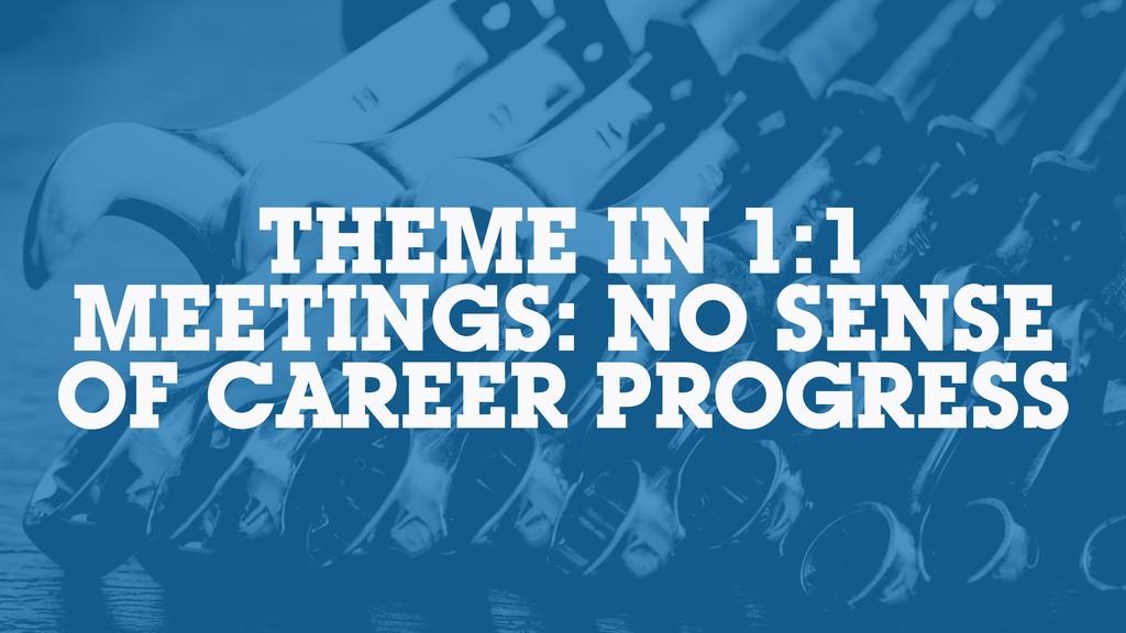 THEME IN 1:1 MEETINGS: NO SENSE OF CAREER PROGR...